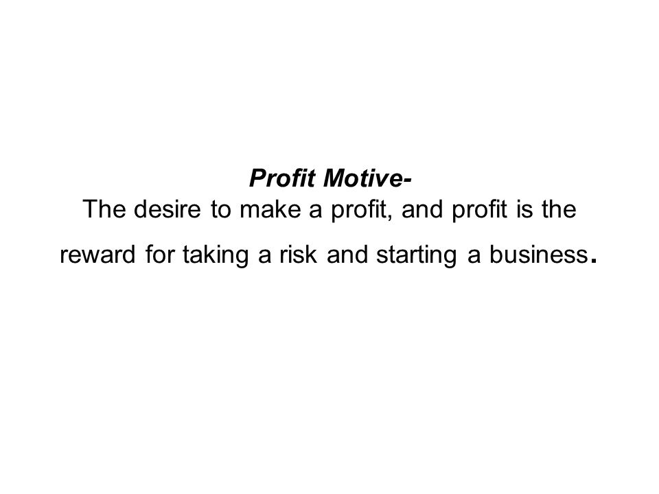 Profit Motive- The desire to make a profit, and profit is the reward for taking a risk and starting a business.