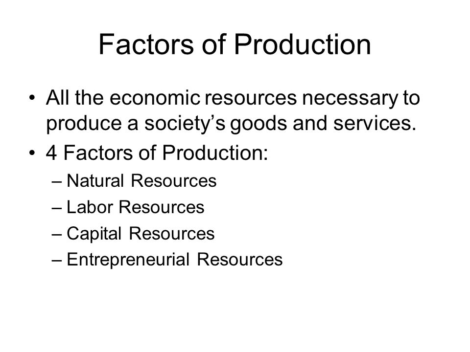 Factors of Production All the economic resources necessary to produce a society's goods and services.