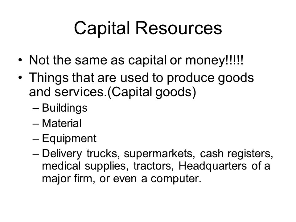 Capital Resources Not the same as capital or money!!!!.