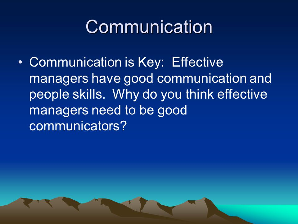 Communication Communication is Key: Effective managers have good communication and people skills. Why do you think effective managers need to be good