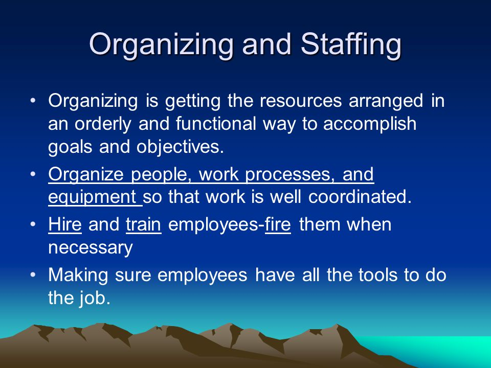 Organizing and Staffing Organizing is getting the resources arranged in an orderly and functional way to accomplish goals and objectives. Organize peo