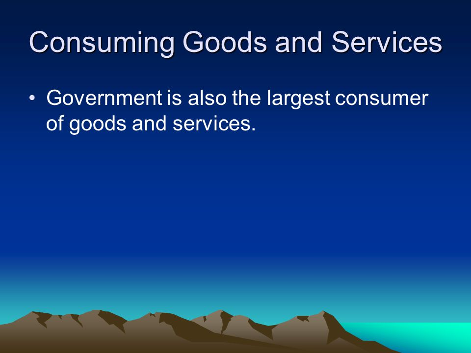Consuming Goods and Services Government is also the largest consumer of goods and services.
