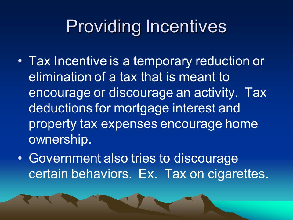 Providing Incentives Tax Incentive is a temporary reduction or elimination of a tax that is meant to encourage or discourage an activity.