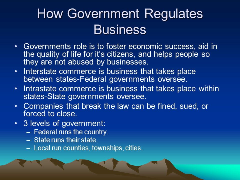 How Government Regulates Business Governments role is to foster economic success, aid in the quality of life for it's citizens, and helps people so they are not abused by businesses.