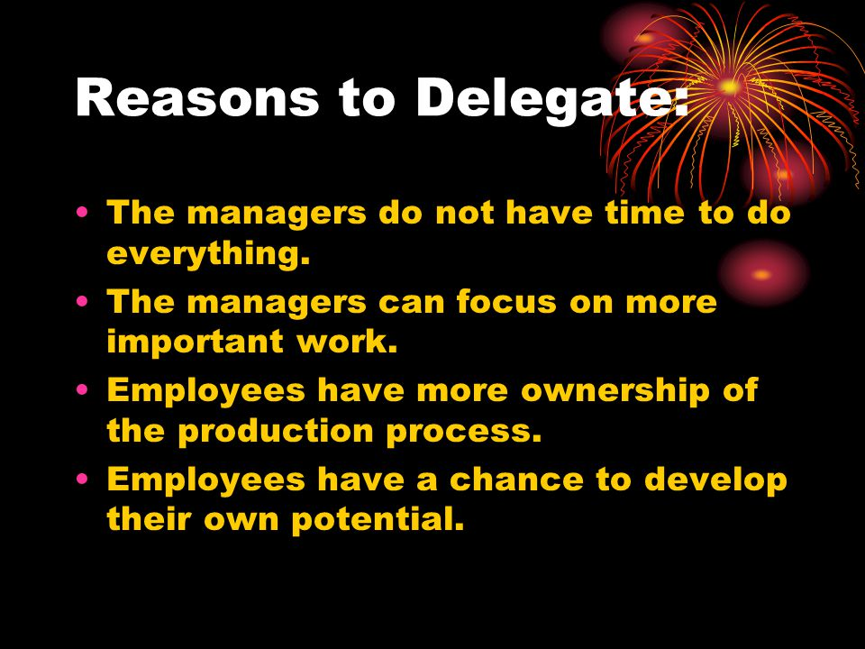 Reasons to Delegate: The managers do not have time to do everything. The managers can focus on more important work. Employees have more ownership of t