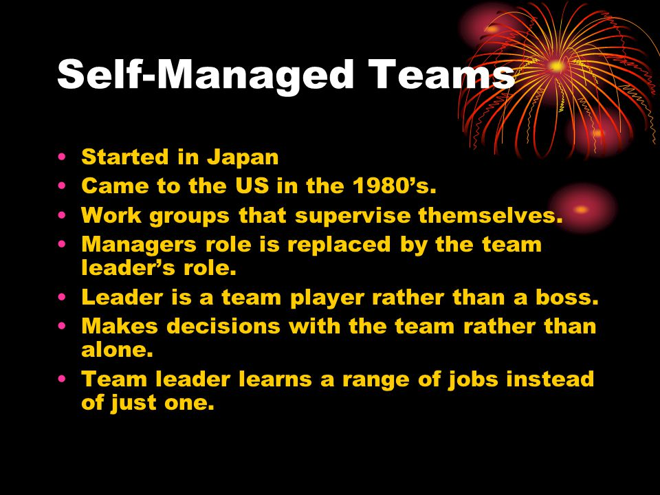 Self-Managed Teams Started in Japan Came to the US in the 1980's. Work groups that supervise themselves. Managers role is replaced by the team leader'
