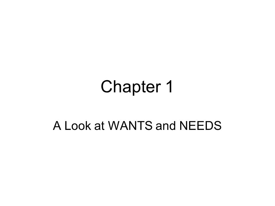 Chapter 1 A Look at WANTS and NEEDS