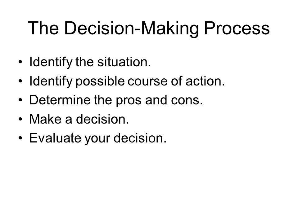 The Decision-Making Process Identify the situation. Identify possible course of action. Determine the pros and cons. Make a decision. Evaluate your de