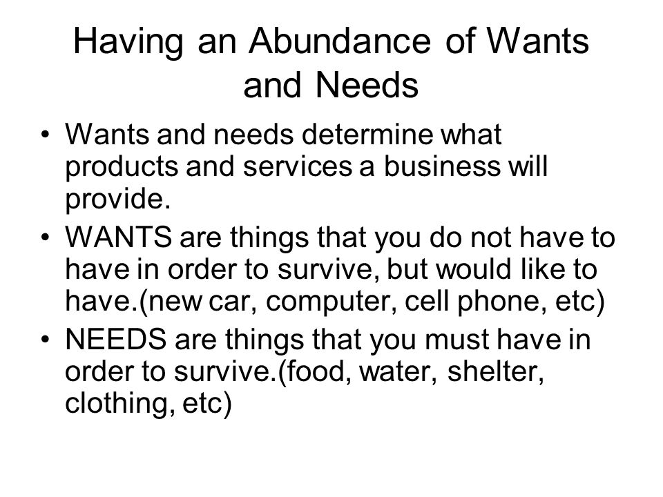 Having an Abundance of Wants and Needs Wants and needs determine what products and services a business will provide. WANTS are things that you do not