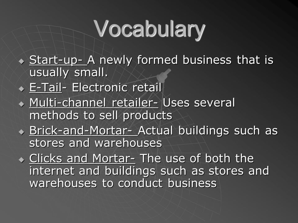  Start-up- A newly formed business that is usually small.  E-Tail- Electronic retail  Multi-channel retailer- Uses several methods to sell products
