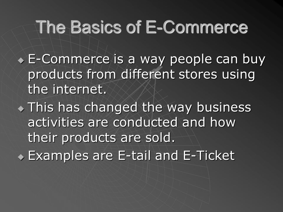 The Basics of E-Commerce  E-Commerce is a way people can buy products from different stores using the internet.  This has changed the way business a