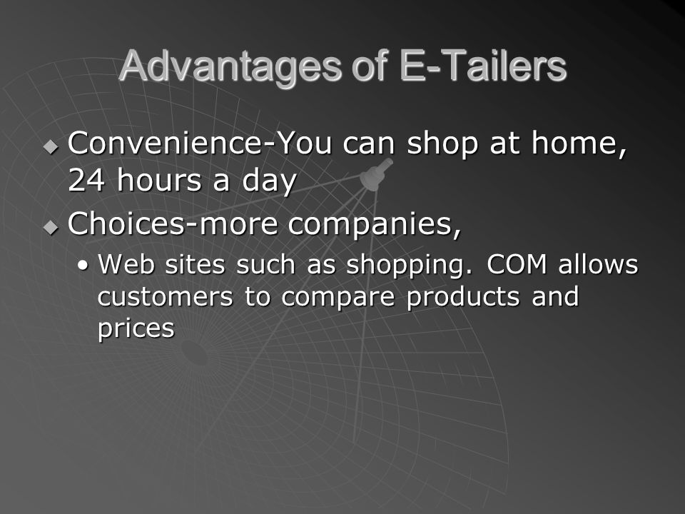 Advantages of E-Tailers  Convenience-You can shop at home, 24 hours a day  Choices-more companies, Web sites such as shopping. COM allows customers