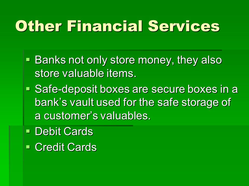 Other Financial Services  Banks not only store money, they also store valuable items.  Safe-deposit boxes are secure boxes in a bank's vault used fo