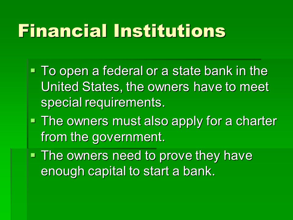 Financial Institutions  To open a federal or a state bank in the United States, the owners have to meet special requirements.  The owners must also