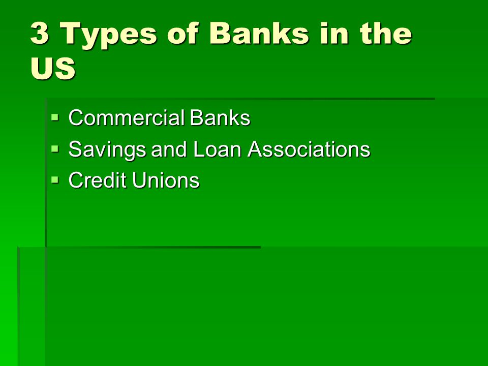 3 Types of Banks in the US  Commercial Banks  Savings and Loan Associations  Credit Unions