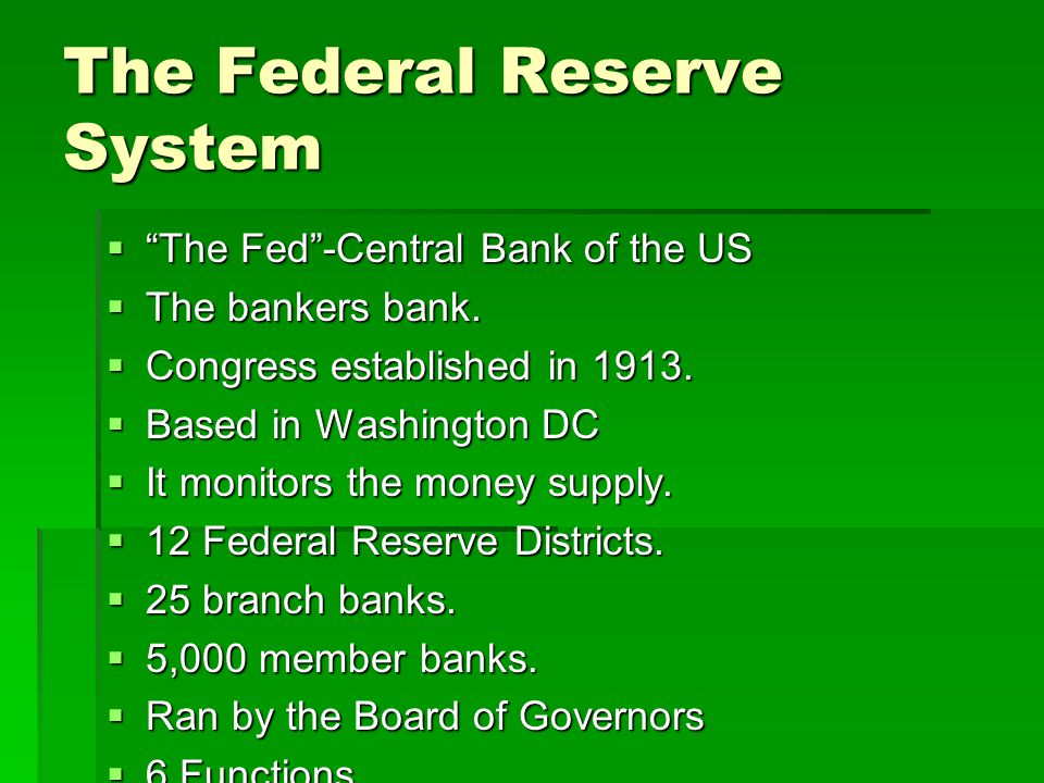 "The Federal Reserve System  ""The Fed""-Central Bank of the US  The bankers bank.  Congress established in 1913.  Based in Washington DC  It monito"