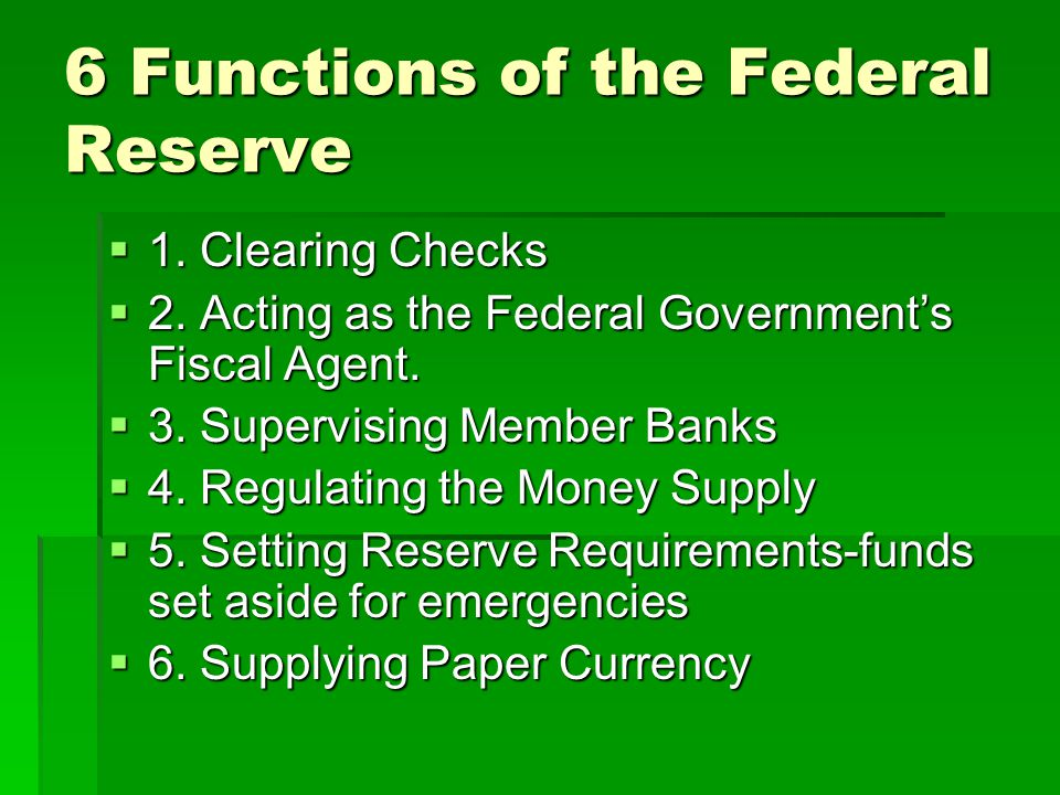 6 Functions of the Federal Reserve  1. Clearing Checks  2. Acting as the Federal Government's Fiscal Agent.  3. Supervising Member Banks  4. Regul