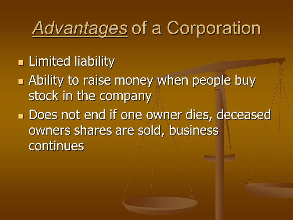 Advantages of a Corporation Limited liability Limited liability Ability to raise money when people buy stock in the company Ability to raise money whe