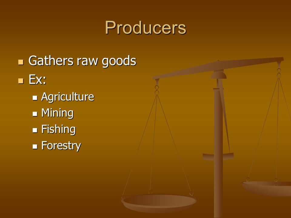 Producers Gathers raw goods Gathers raw goods Ex: Ex: Agriculture Agriculture Mining Mining Fishing Fishing Forestry Forestry