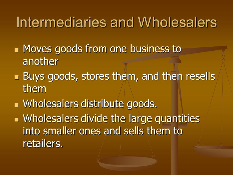Intermediaries and Wholesalers Moves goods from one business to another Moves goods from one business to another Buys goods, stores them, and then res