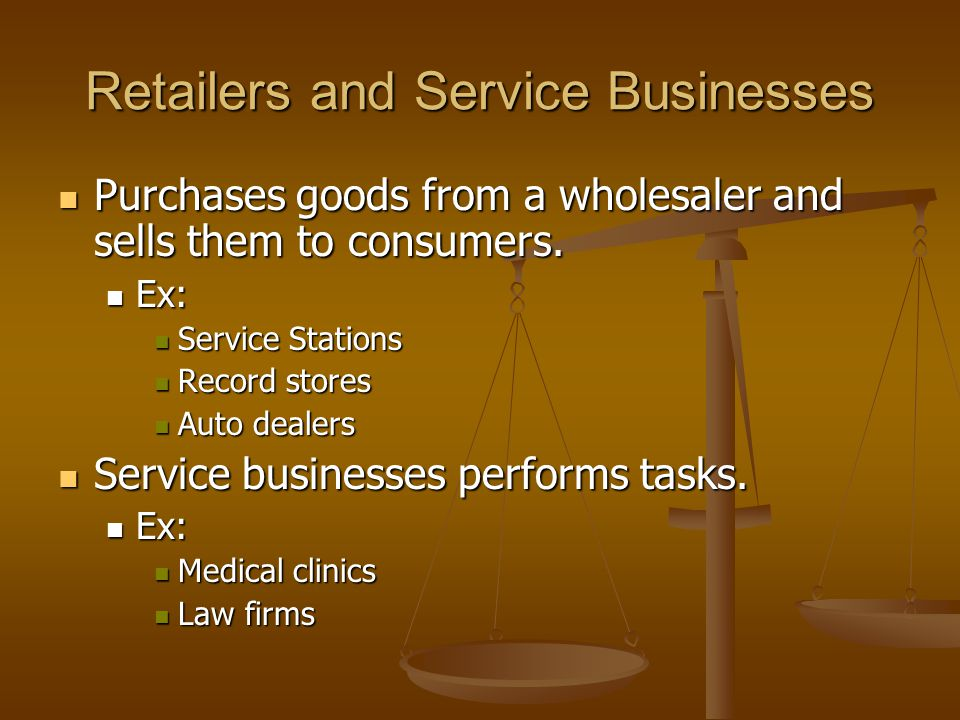 Retailers and Service Businesses Purchases goods from a wholesaler and sells them to consumers. Purchases goods from a wholesaler and sells them to co