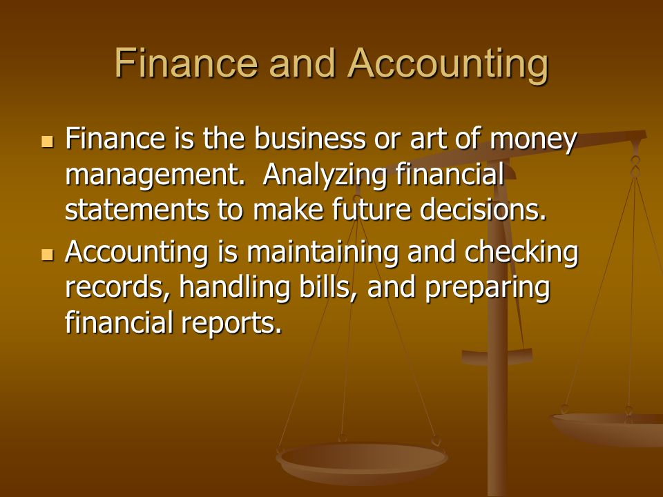 Finance and Accounting Finance is the business or art of money management. Analyzing financial statements to make future decisions. Finance is the bus