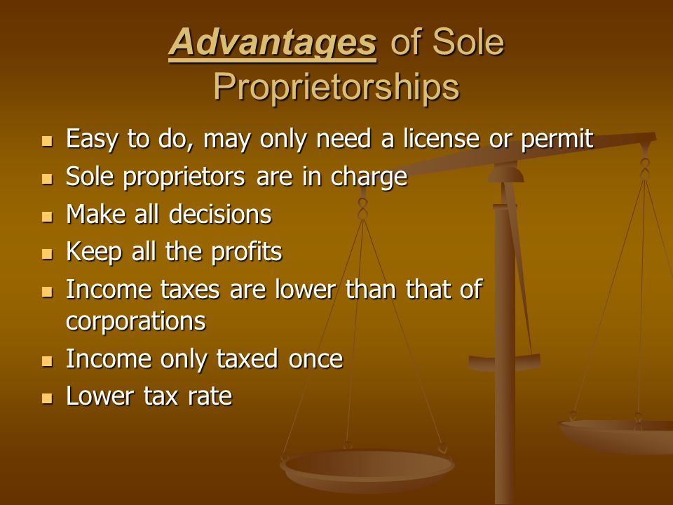 Advantages of Sole Proprietorships Easy to do, may only need a license or permit Easy to do, may only need a license or permit Sole proprietors are in