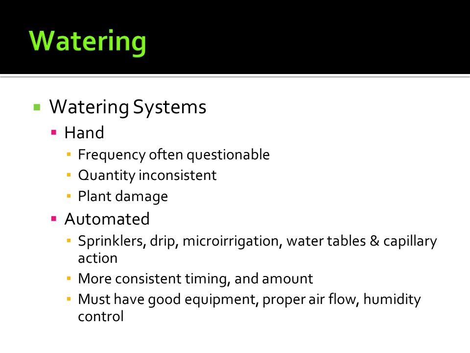  Watering Systems  Hand ▪ Frequency often questionable ▪ Quantity inconsistent ▪ Plant damage  Automated ▪ Sprinklers, drip, microirrigation, water tables & capillary action ▪ More consistent timing, and amount ▪ Must have good equipment, proper air flow, humidity control