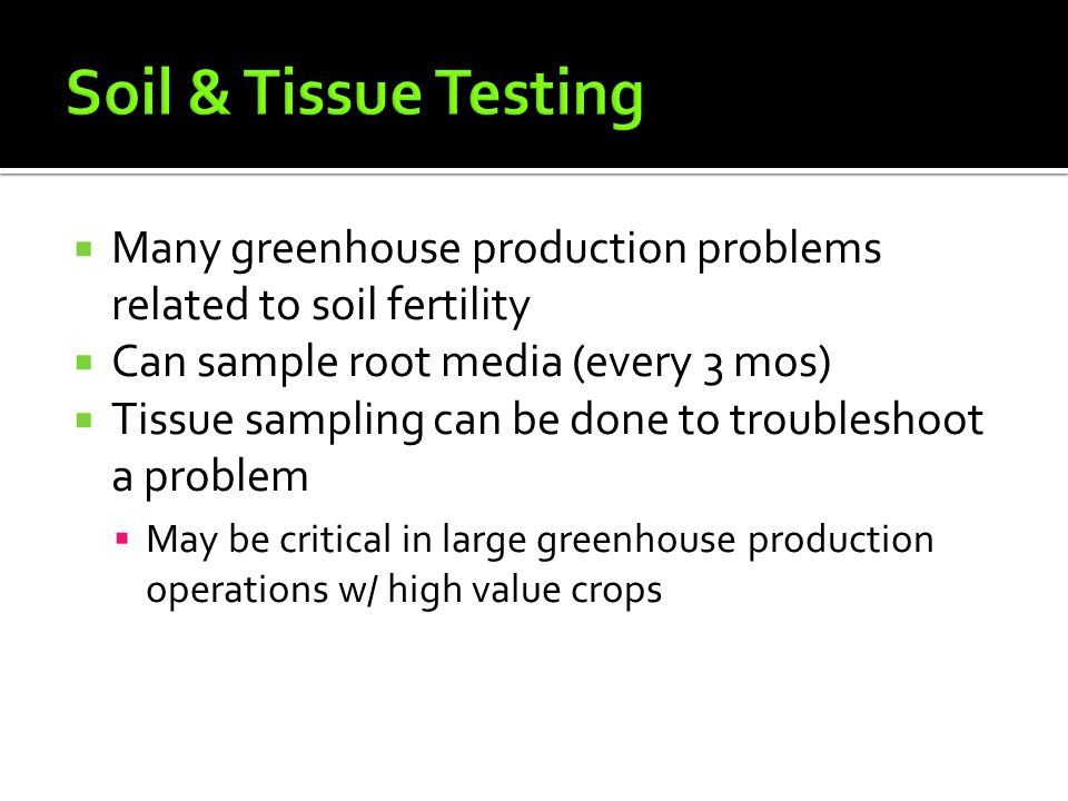  Many greenhouse production problems related to soil fertility  Can sample root media (every 3 mos)  Tissue sampling can be done to troubleshoot a problem  May be critical in large greenhouse production operations w/ high value crops