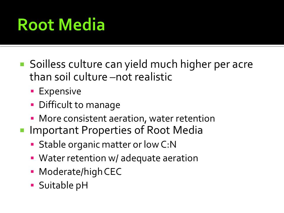  Soilless culture can yield much higher per acre than soil culture –not realistic  Expensive  Difficult to manage  More consistent aeration, water retention  Important Properties of Root Media  Stable organic matter or low C:N  Water retention w/ adequate aeration  Moderate/high CEC  Suitable pH