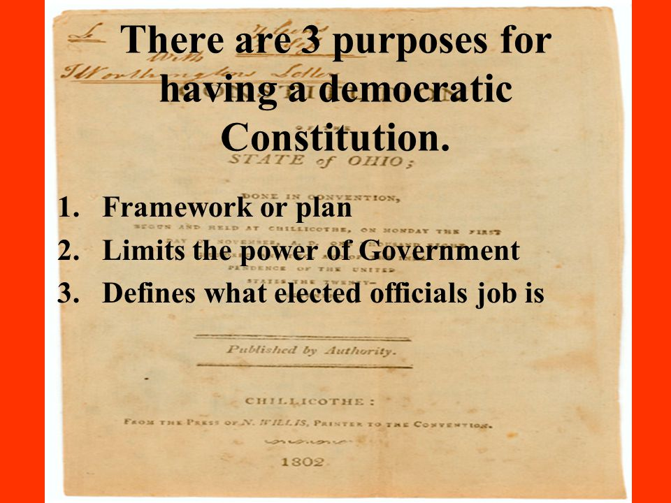 There are 3 purposes for having a democratic Constitution. 1.Framework or plan 2.Limits the power of Government 3.Defines what elected officials job i