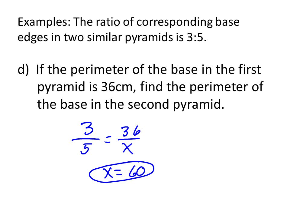Examples: The ratio of corresponding base edges in two similar pyramids is 3:5. d) If the perimeter of the base in the first pyramid is 36cm, find the