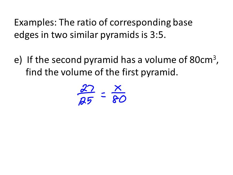 Examples: The ratio of corresponding base edges in two similar pyramids is 3:5. e) If the second pyramid has a volume of 80cm 3, find the volume of th