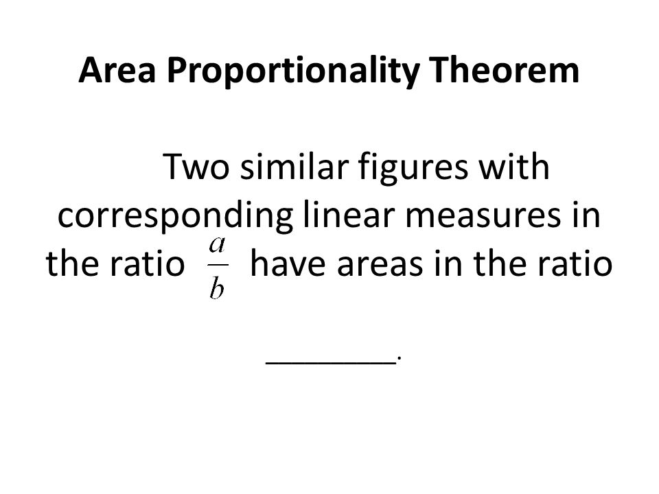 Area Proportionality Theorem Two similar figures with corresponding linear measures in the ratio have areas in the ratio __________.