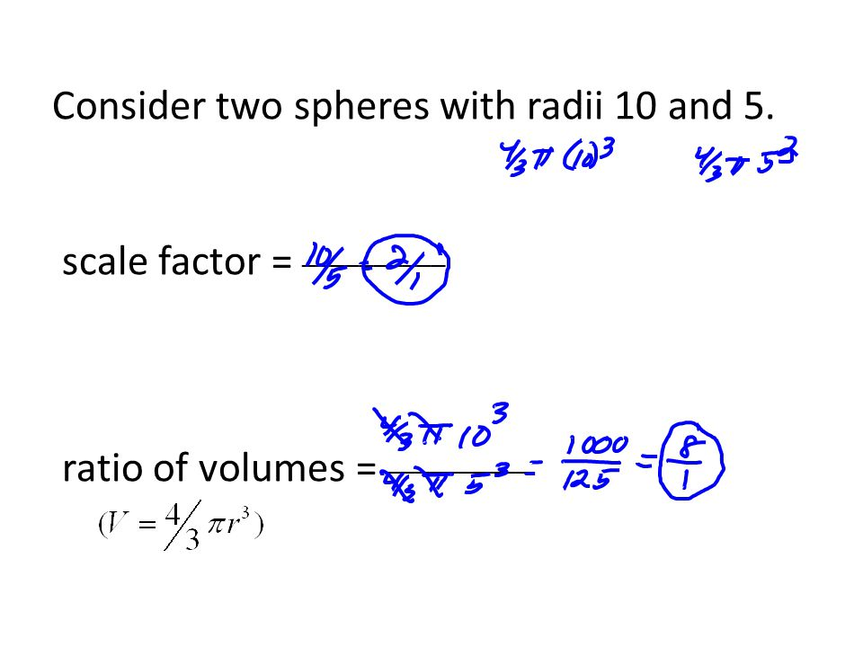 Consider two spheres with radii 10 and 5. scale factor = __________ ratio of volumes = __________