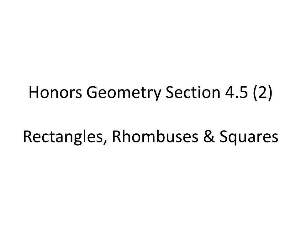 Honors Geometry Section 4.5 (2) Rectangles, Rhombuses & Squares
