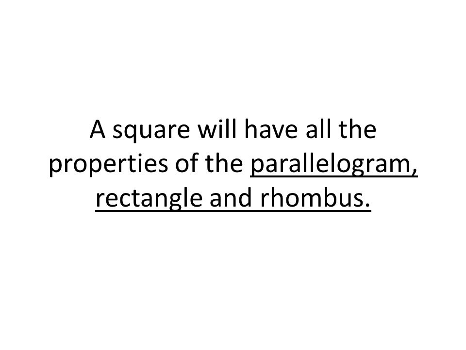 A square will have all the properties of the parallelogram, rectangle and rhombus.