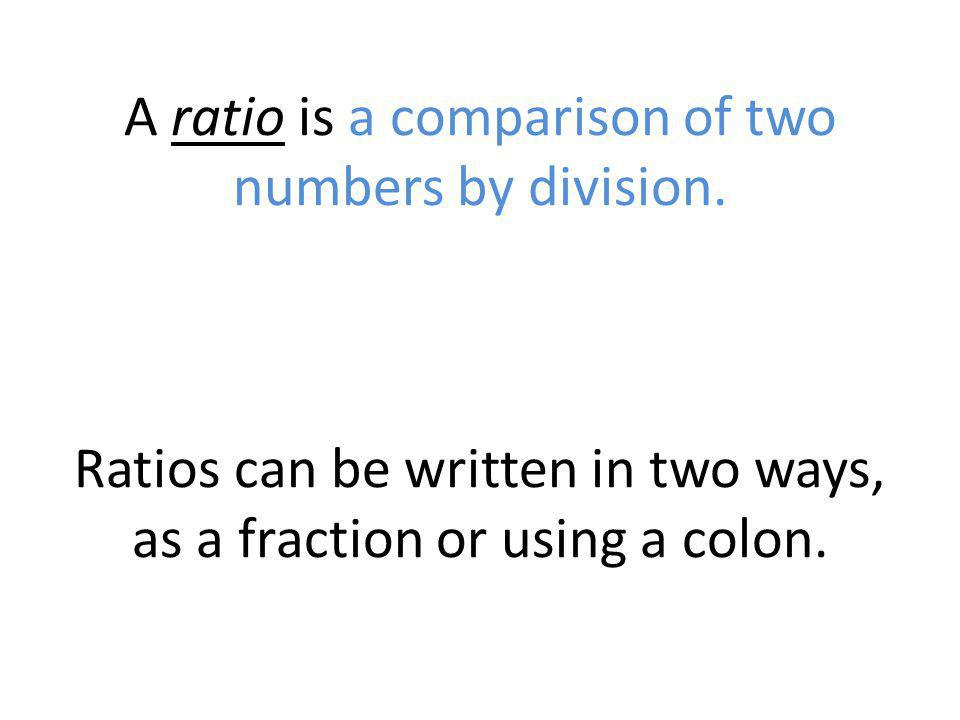 A ratio is a comparison of two numbers by division. Ratios can be written in two ways, as a fraction or using a colon.