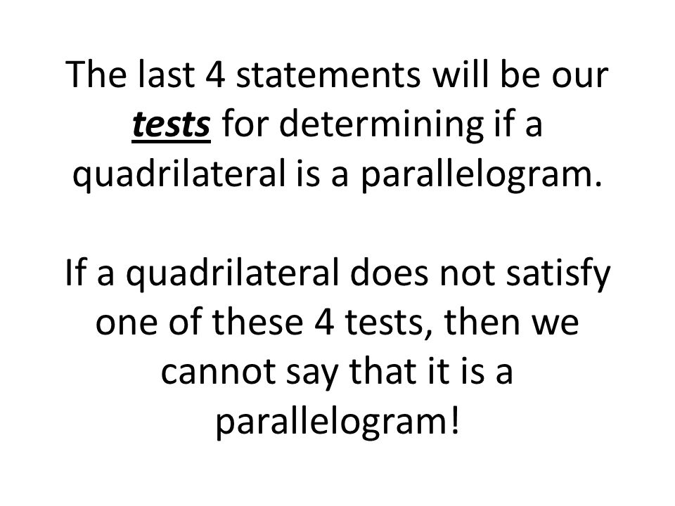 The last 4 statements will be our tests for determining if a quadrilateral is a parallelogram. If a quadrilateral does not satisfy one of these 4 test