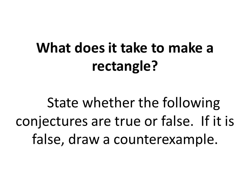 What does it take to make a rectangle.State whether the following conjectures are true or false.