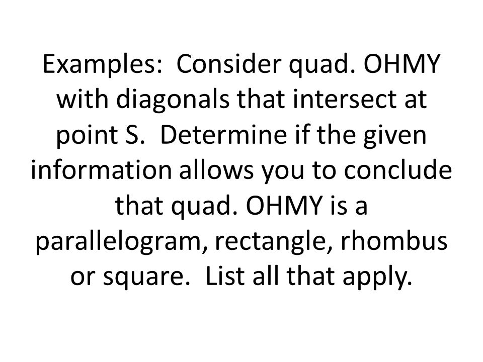 Examples: Consider quad. OHMY with diagonals that intersect at point S. Determine if the given information allows you to conclude that quad. OHMY is a