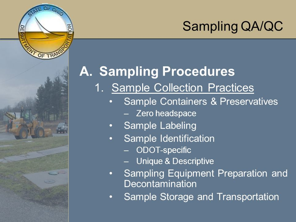 Sampling QA/QC A.Sampling Procedures 1.Sample Collection Practices Sample Containers & Preservatives –Zero headspace Sample Labeling Sample Identification –ODOT-specific –Unique & Descriptive Sampling Equipment Preparation and Decontamination Sample Storage and Transportation