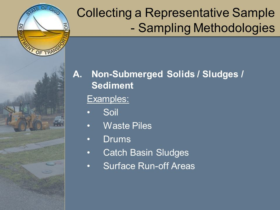 Collecting a Representative Sample - Sampling Methodologies A.Non-Submerged Solids / Sludges / Sediment Examples: Soil Waste Piles Drums Catch Basin Sludges Surface Run-off Areas