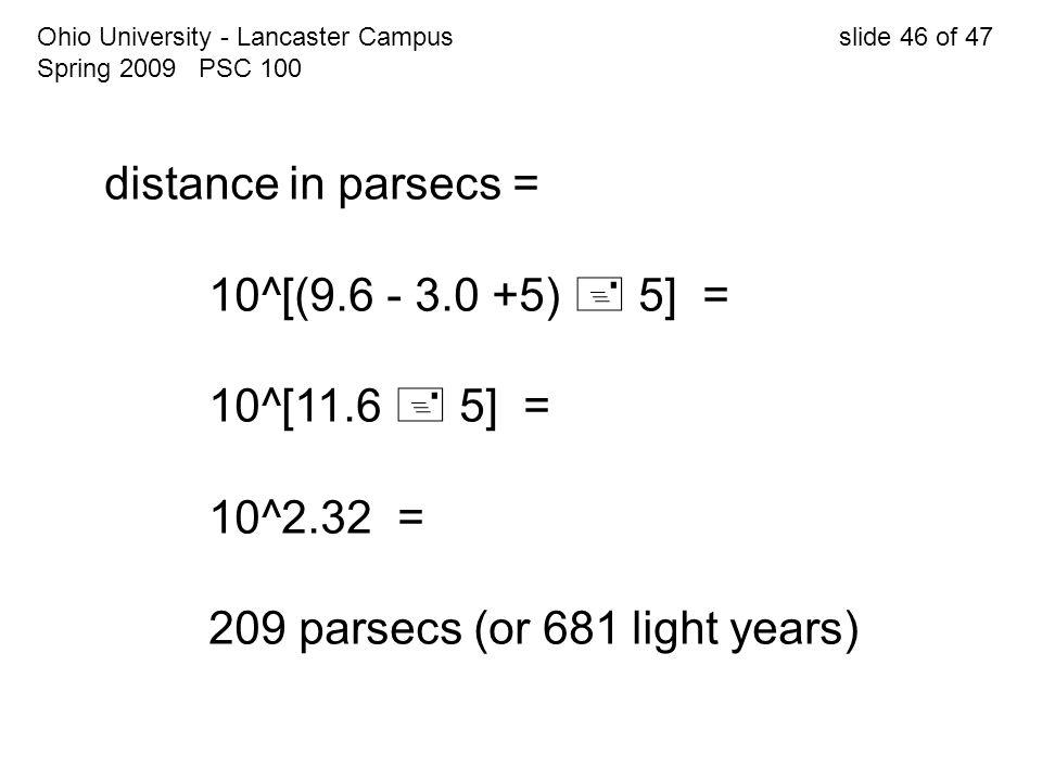 Ohio University - Lancaster Campus slide 46 of 47 Spring 2009 PSC 100 distance in parsecs = 10^[(9.6 - 3.0 +5)  5] = 10^[11.6  5] = 10^2.32 = 209 pa