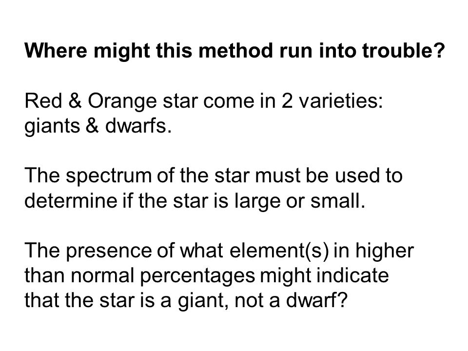 Where might this method run into trouble? Red & Orange star come in 2 varieties: giants & dwarfs. The spectrum of the star must be used to determine i