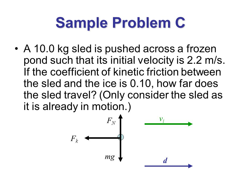 Sample Problem C A 10.0 kg sled is pushed across a frozen pond such that its initial velocity is 2.2 m/s.
