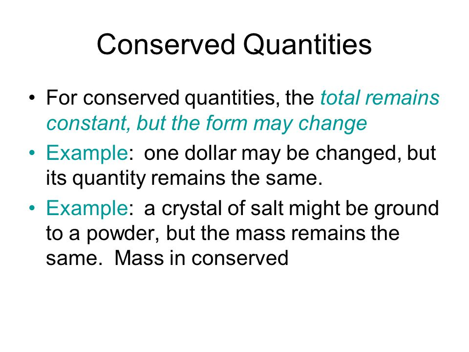 Conserved Quantities For conserved quantities, the total remains constant, but the form may change Example: one dollar may be changed, but its quantity remains the same.
