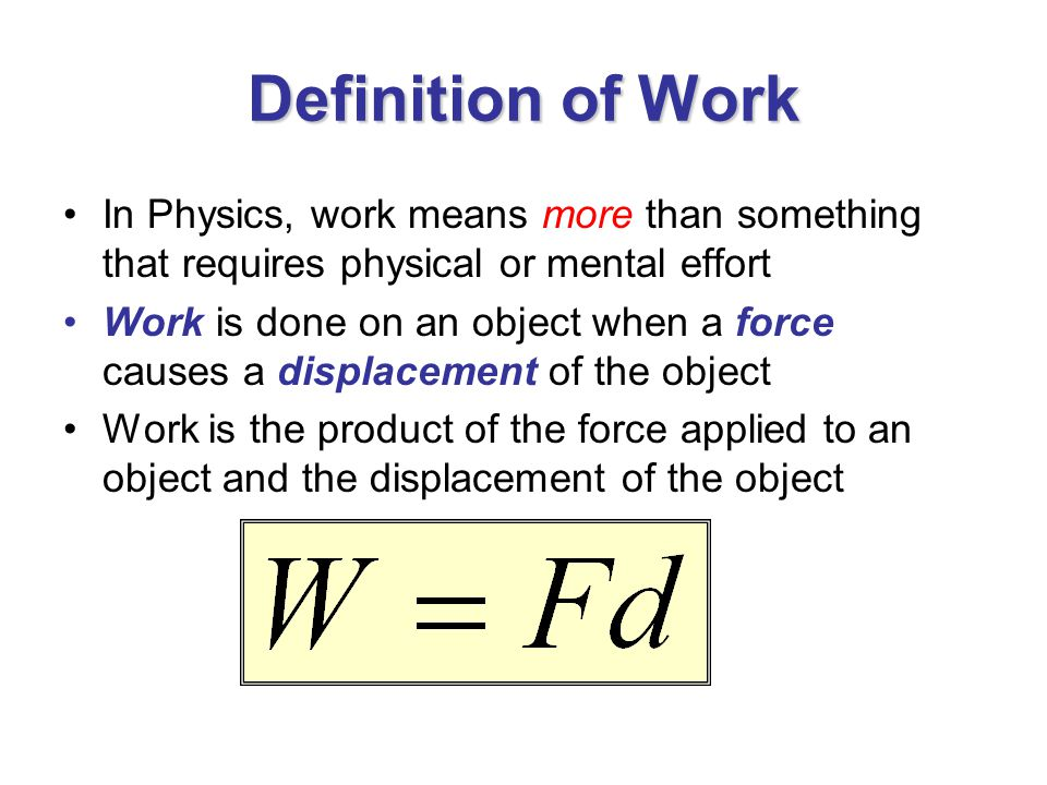 Definition of Work In Physics, work means more than something that requires physical or mental effort Work is done on an object when a force causes a displacement of the object Work is the product of the force applied to an object and the displacement of the object