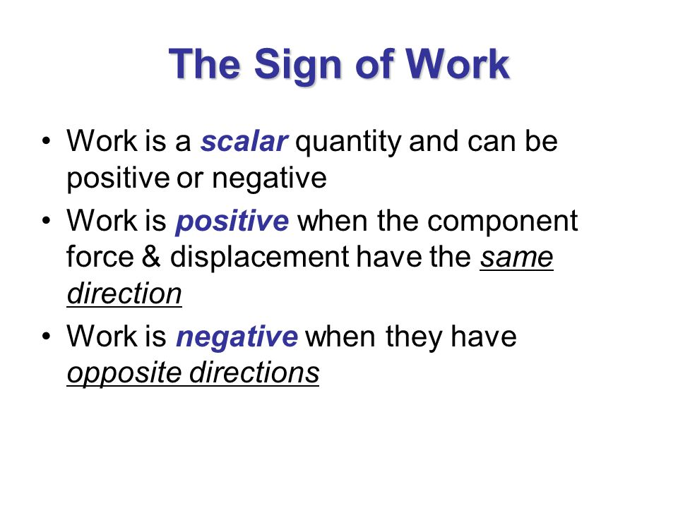 The Sign of Work Work is a scalar quantity and can be positive or negative Work is positive when the component force & displacement have the same direction Work is negative when they have opposite directions