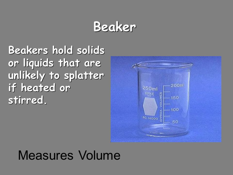 Beaker Beakers hold solids or liquids that are unlikely to splatter if heated or stirred. Measures Volume